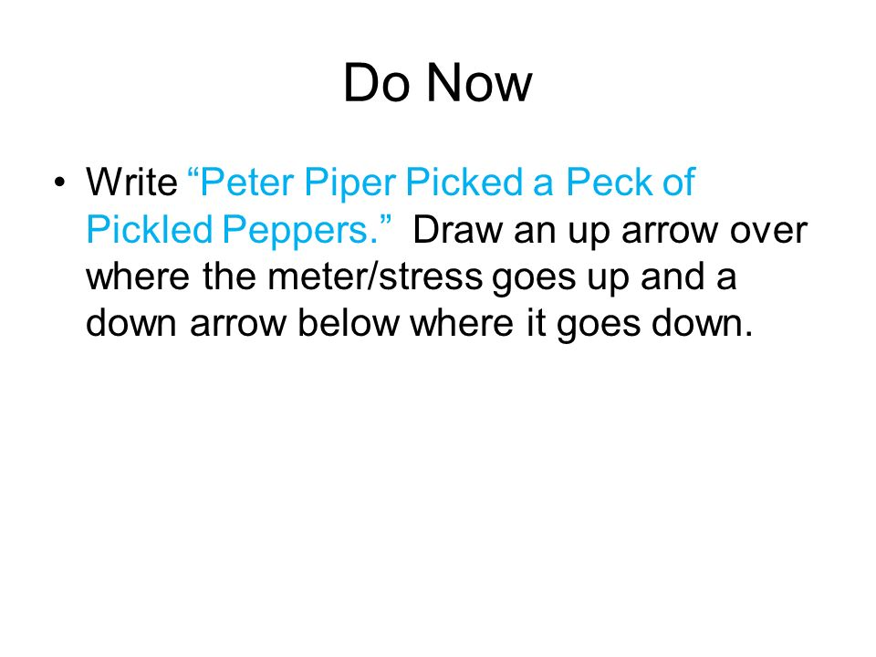 Do Now Write Peter Piper Picked a Peck of Pickled Peppers. Draw an up arrow over where the meter/stress goes up and a down arrow below where it goes d