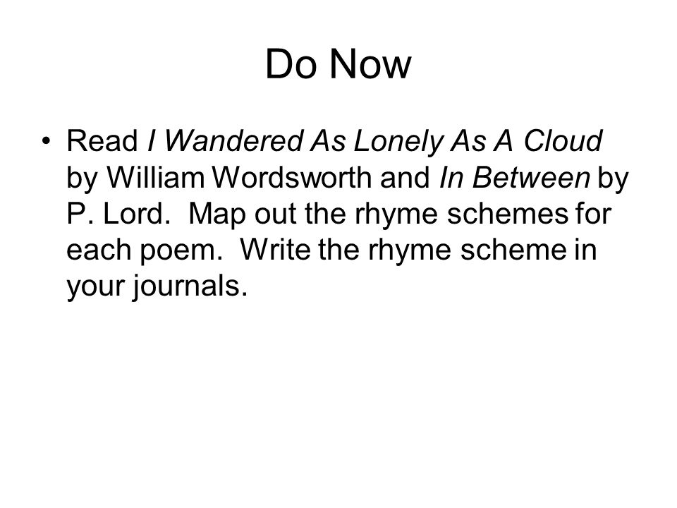 Do Now Read I Wandered As Lonely As A Cloud by William Wordsworth and In Between by P. Lord. Map out the rhyme schemes for each poem. Write the rhyme