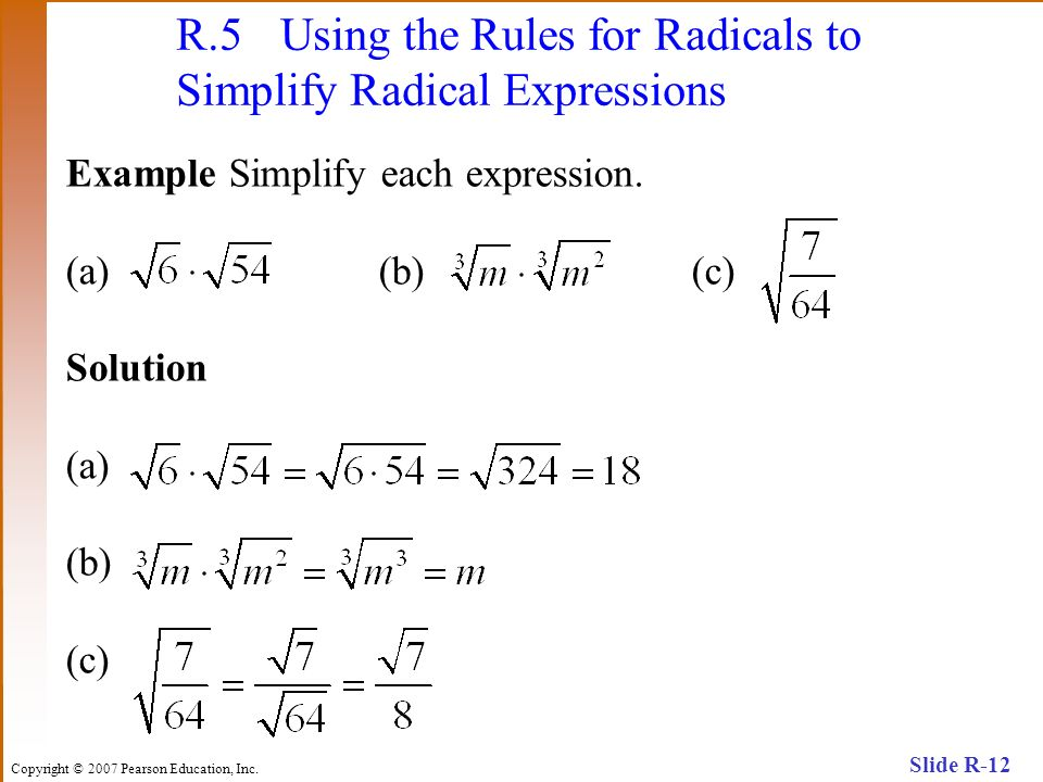 Copyright © 2007 Pearson Education, Inc. Slide R-12 R.5 Using the Rules for Radicals to Simplify Radical Expressions Example Simplify each expression.