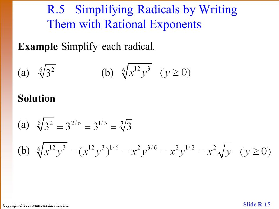 Copyright © 2007 Pearson Education, Inc. Slide R-15 R.5 Simplifying Radicals by Writing Them with Rational Exponents Example Simplify each radical. (a
