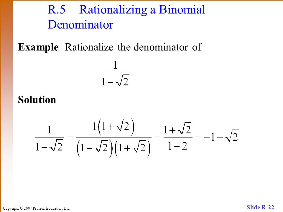 Copyright © 2007 Pearson Education, Inc. Slide R-22 R.5 Rationalizing a Binomial Denominator Example Rationalize the denominator of Solution