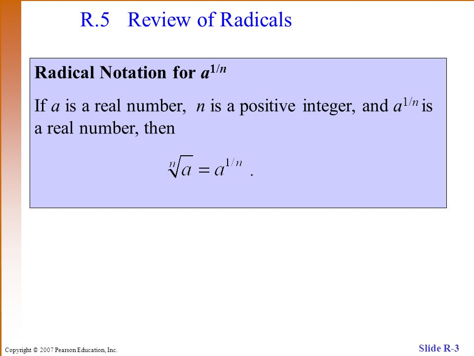 Copyright © 2007 Pearson Education, Inc. Slide R-3 R.5 Review of Radicals Radical Notation for a 1/n If a is a real number, n is a positive integer, a