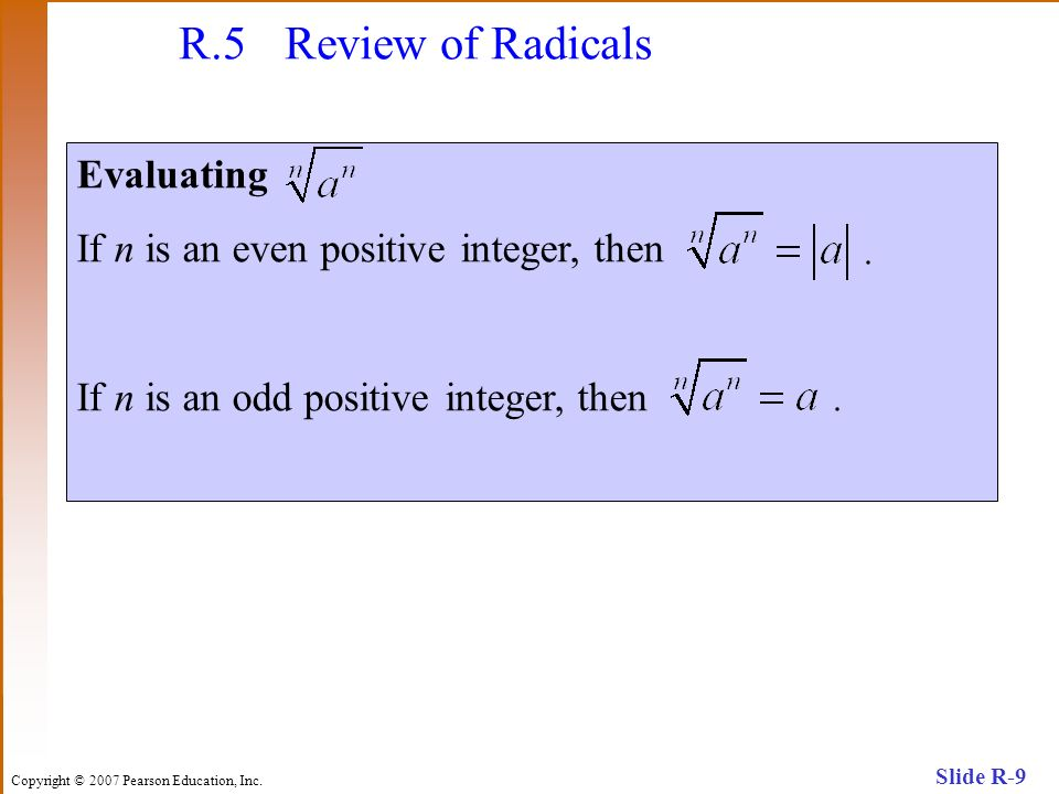 Copyright © 2007 Pearson Education, Inc. Slide R-9 R.5 Review of Radicals Evaluating If n is an even positive integer, then If n is an odd positive in