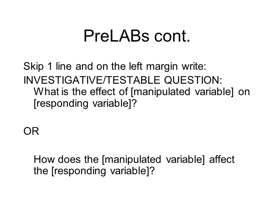 PreLABs cont. Skip 1 line and on the left margin write: INVESTIGATIVE/TESTABLE QUESTION: What is the effect of [manipulated variable] on [responding v