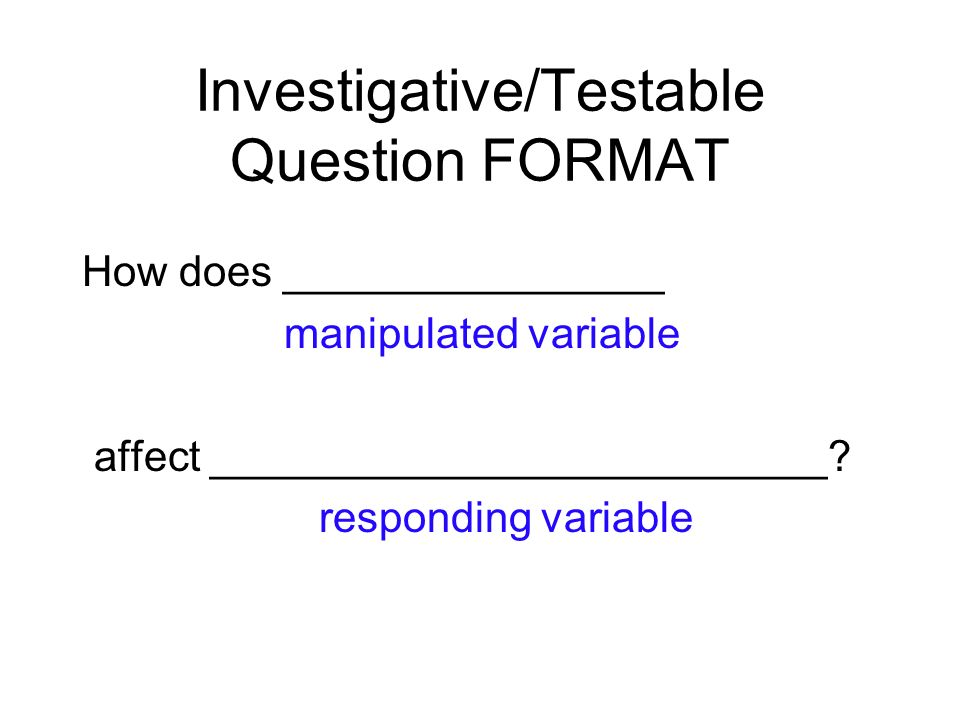 Investigative/Testable Question FORMAT How does ________________ manipulated variable affect __________________________.