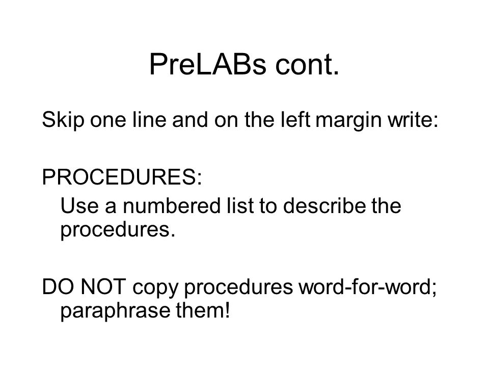 PreLABs cont. Skip one line and on the left margin write: PROCEDURES: Use a numbered list to describe the procedures. DO NOT copy procedures word-for-