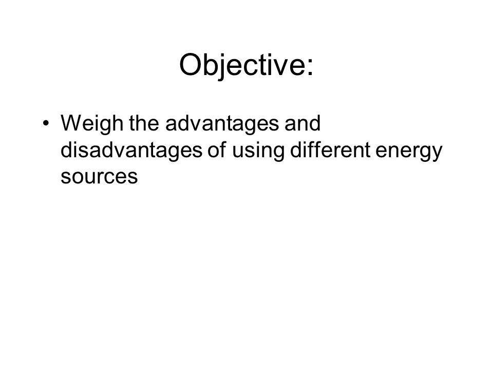 Objective: Weigh the advantages and disadvantages of using different energy sources