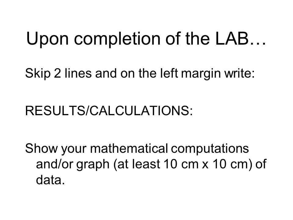 Upon completion of the LAB… Skip 2 lines and on the left margin write: RESULTS/CALCULATIONS: Show your mathematical computations and/or graph (at least 10 cm x 10 cm) of data.