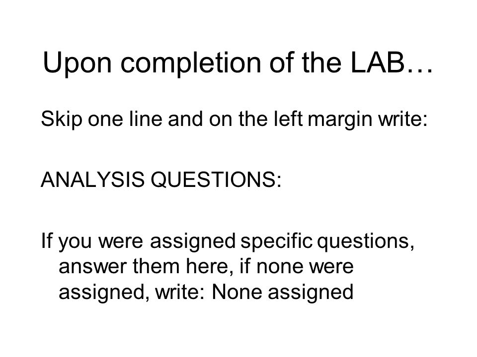 Upon completion of the LAB… Skip one line and on the left margin write: ANALYSIS QUESTIONS: If you were assigned specific questions, answer them here, if none were assigned, write: None assigned