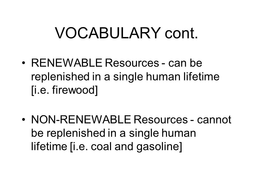 VOCABULARY cont. RENEWABLE Resources - can be replenished in a single human lifetime [i.e.