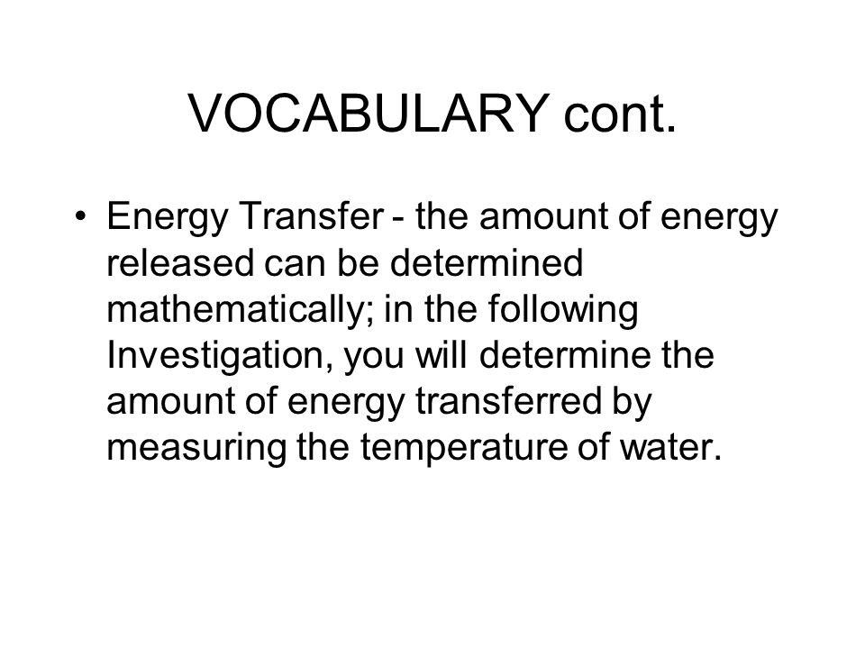 VOCABULARY cont. Energy Transfer - the amount of energy released can be determined mathematically; in the following Investigation, you will determine
