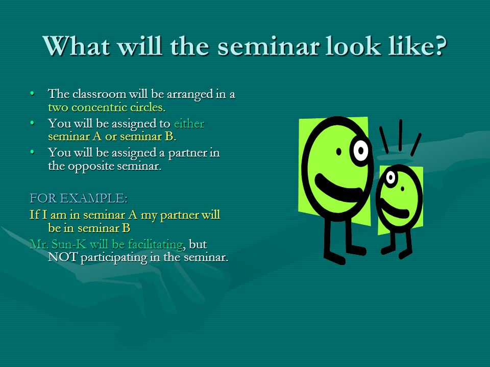 What will the seminar look like? The classroom will be arranged in a two concentric circles.The classroom will be arranged in a two concentric circles