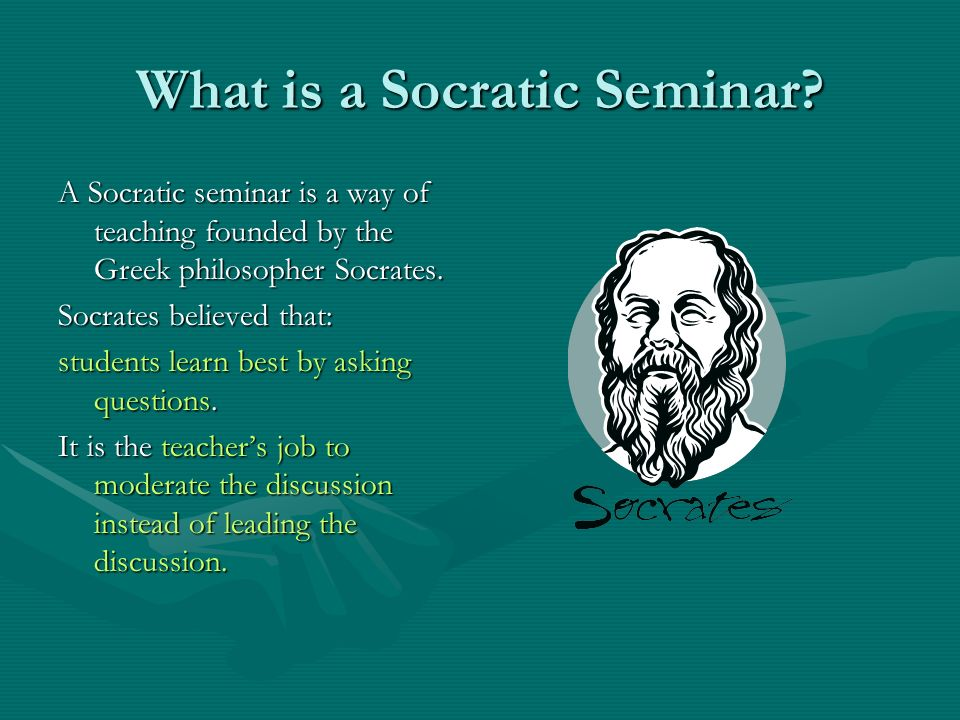 What is a Socratic Seminar? A Socratic seminar is a way of teaching founded by the Greek philosopher Socrates. Socrates believed that: students learn