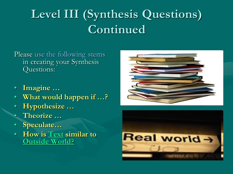 Level III (Synthesis Questions) Continued Please use the following stems in creating your Synthesis Questions: Imagine …Imagine … What would happen if