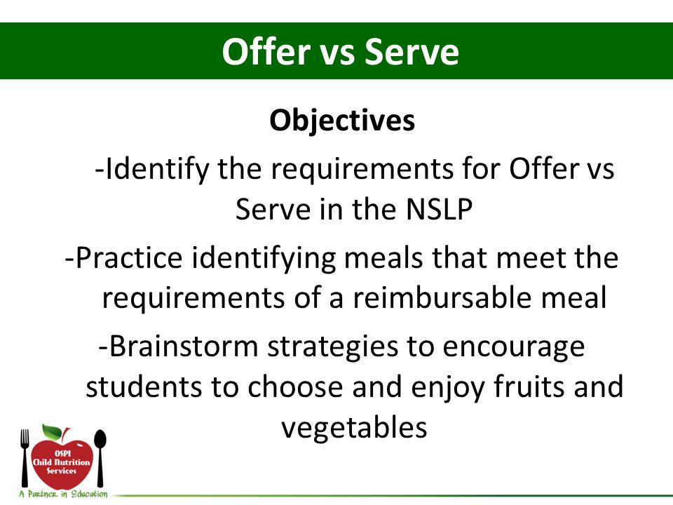 Objectives -Identify the requirements for Offer vs Serve in the NSLP -Practice identifying meals that meet the requirements of a reimbursable meal -Br