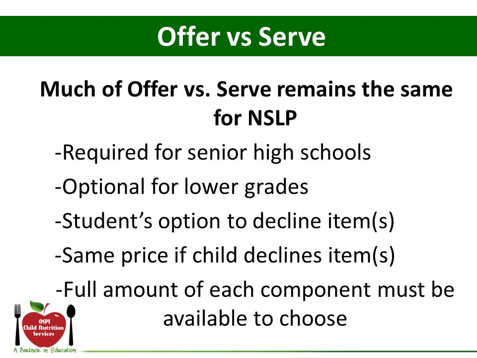 Much of Offer vs. Serve remains the same for NSLP -Required for senior high schools -Optional for lower grades -Students option to decline item(s) -Sa
