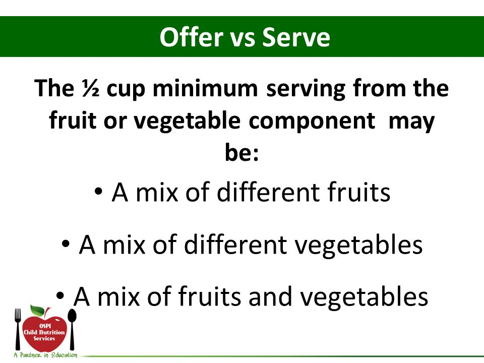 A mix of different fruits A mix of different vegetables A mix of fruits and vegetables Offer vs Serve The ½ cup minimum serving from the fruit or vege
