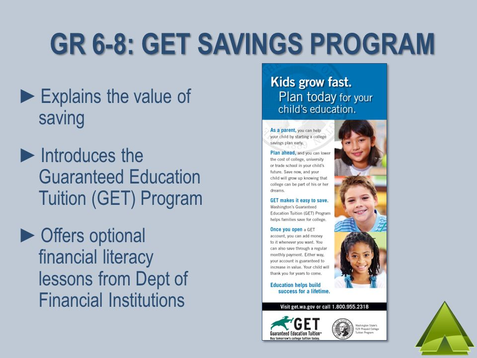 Explains the value of saving Introduces the Guaranteed Education Tuition (GET) Program Offers optional financial literacy lessons from Dept of Financial Institutions GR 6-8: GET SAVINGS PROGRAM