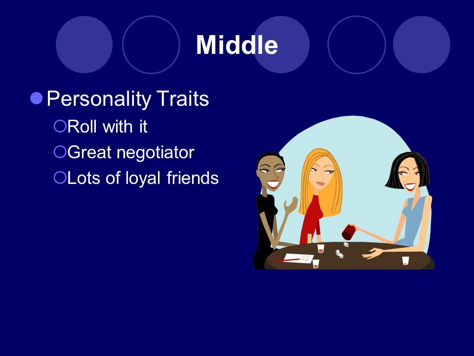 Middle Personality Traits Roll with it Great negotiator Lots of loyal friends