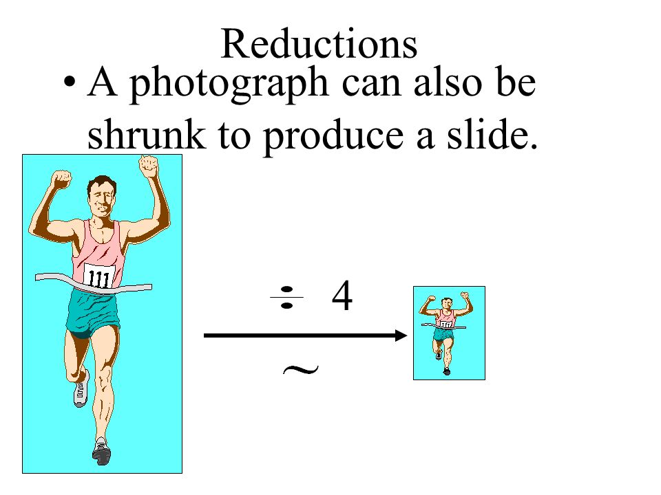 Reductions A photograph can also be shrunk to produce a slide. 4