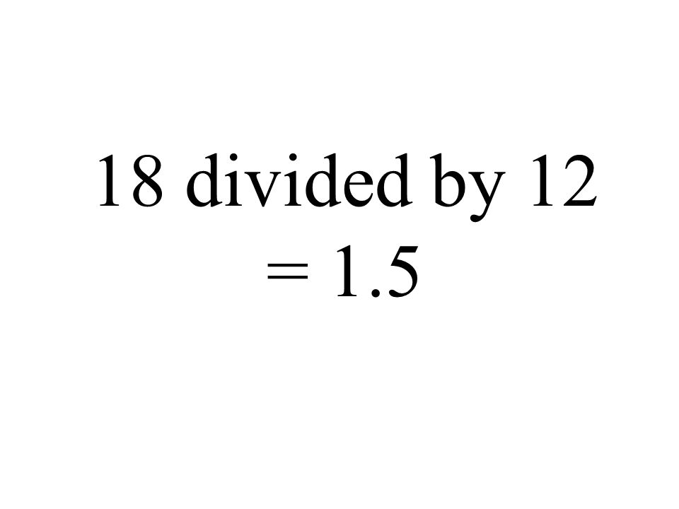 18 divided by 12 = 1.5