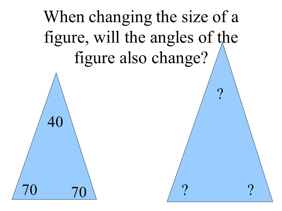 When changing the size of a figure, will the angles of the figure also change? ?? ? 70 40