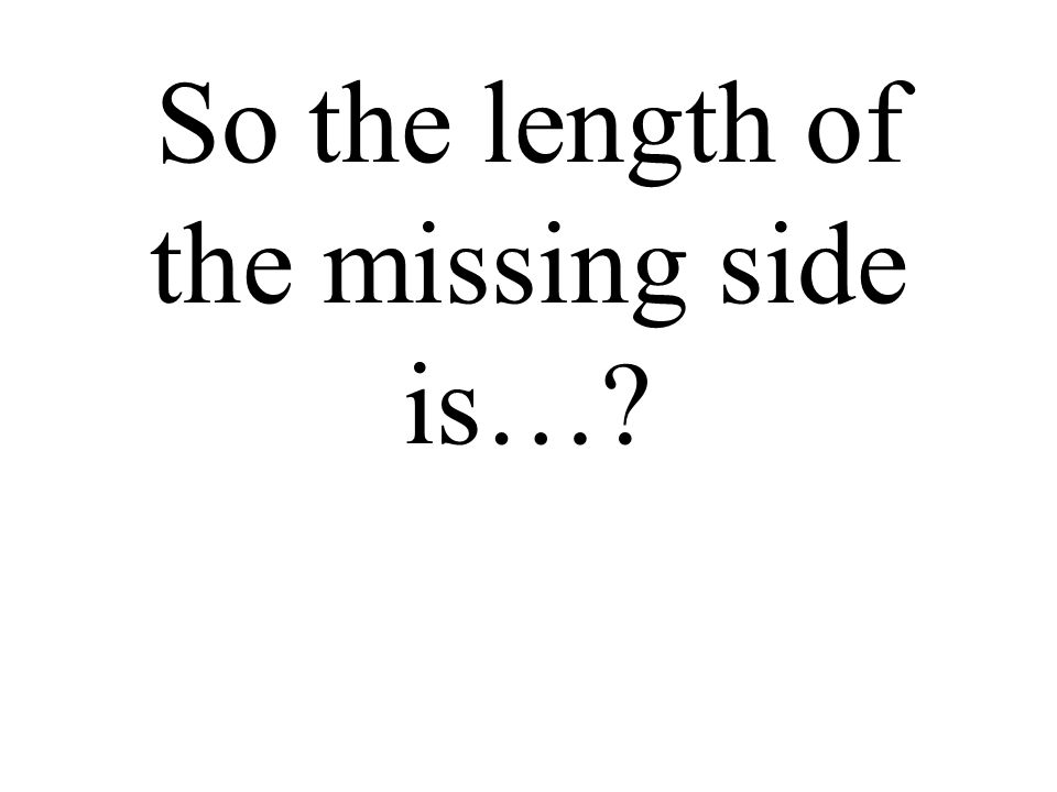 So the length of the missing side is…?