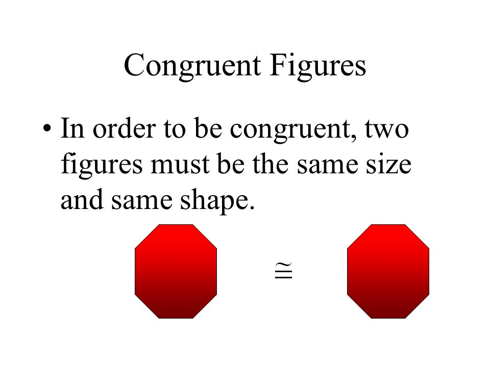 Congruent Figures In order to be congruent, two figures must be the same size and same shape.