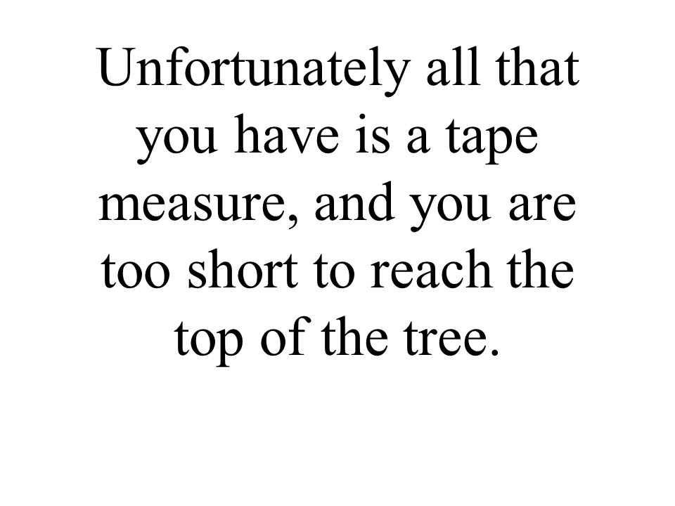 Unfortunately all that you have is a tape measure, and you are too short to reach the top of the tree.