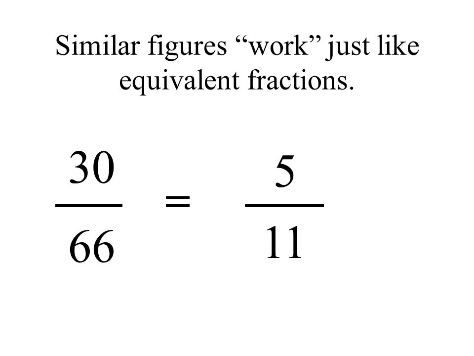 Similar figures work just like equivalent fractions. 5 30 66 11