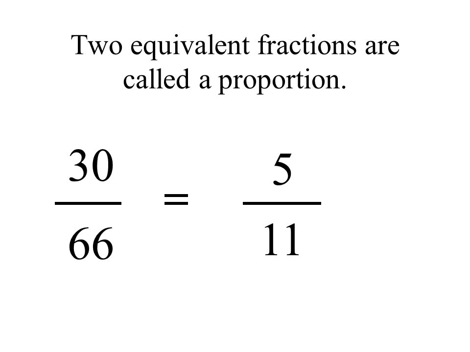 Two equivalent fractions are called a proportion. 5 30 66 11