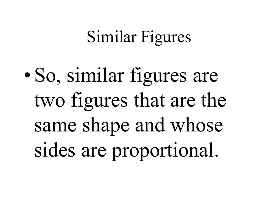 Similar Figures So, similar figures are two figures that are the same shape and whose sides are proportional.