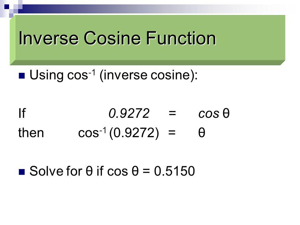 Using cos -1 (inverse cosine): If 0.9272 = cos θ then cos -1 (0.9272) = θ Solve for θ if cos θ = 0.5150 Inverse Cosine Function