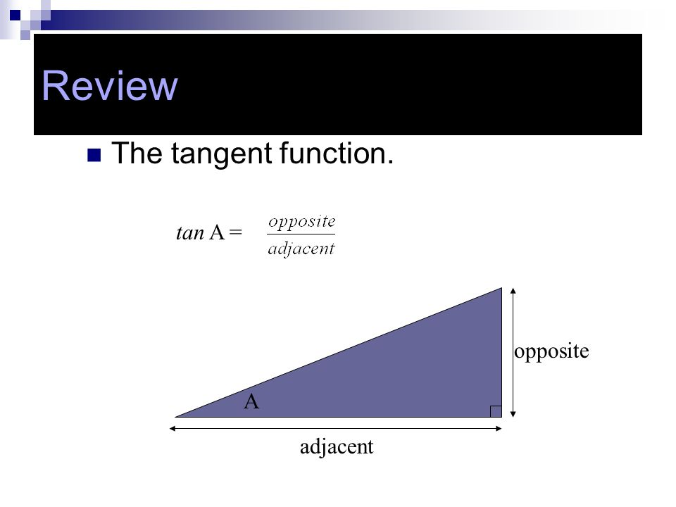The tangent function. tan A = A adjacent opposite Review
