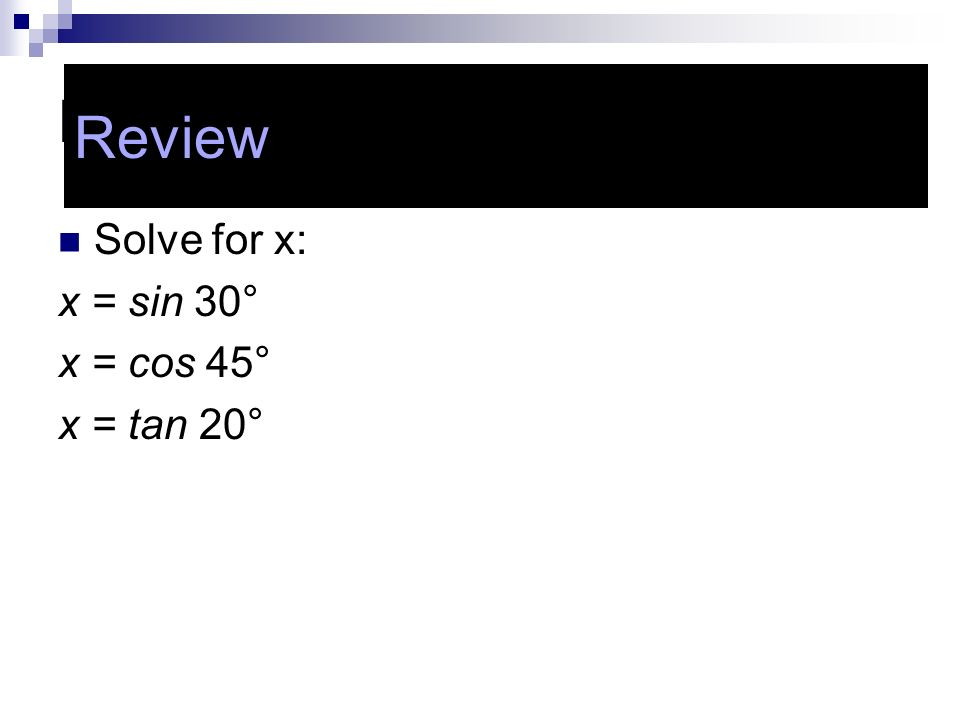 Review Solve for x: x = sin 30° x = cos 45° x = tan 20° Review