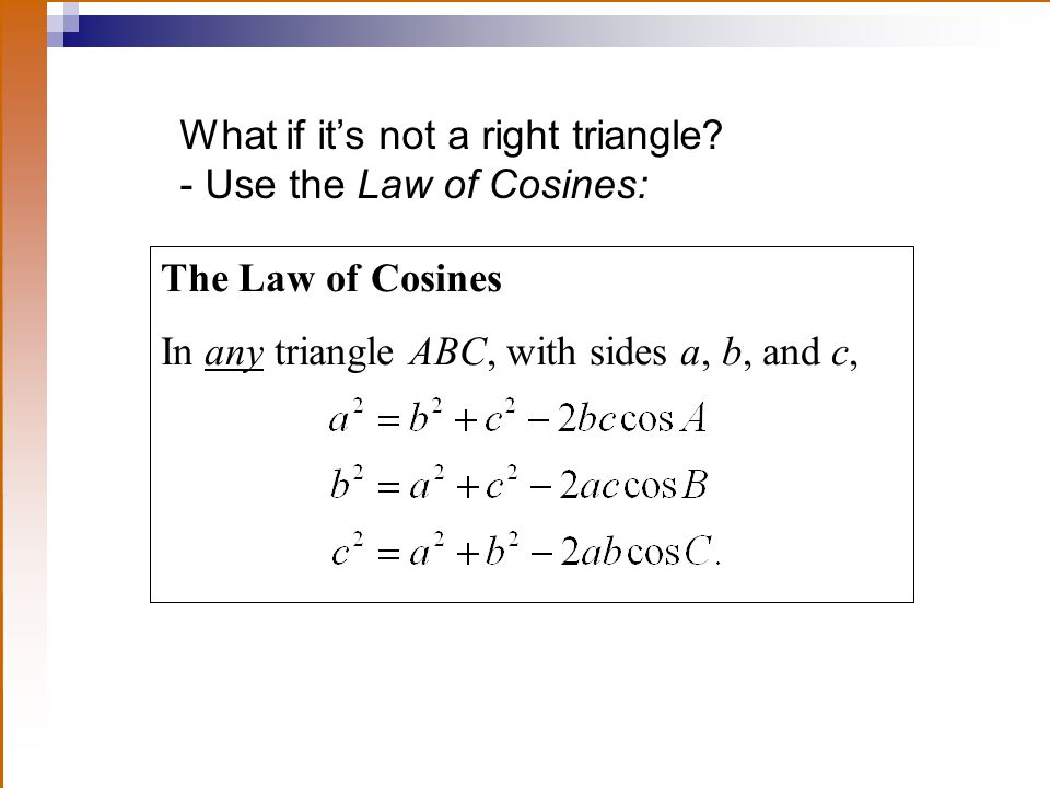 What if its not a right triangle? - Use the Law of Cosines: The Law of Cosines In any triangle ABC, with sides a, b, and c,