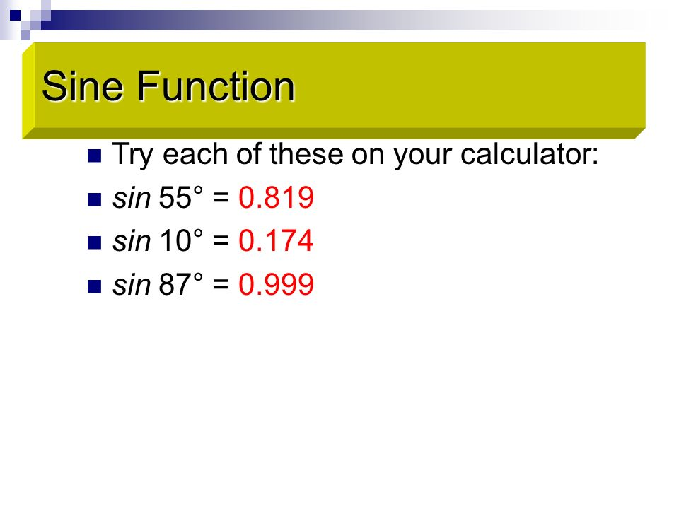 Try each of these on your calculator: sin 55° = 0.819 sin 10° = 0.174 sin 87° = 0.999 Sine Function