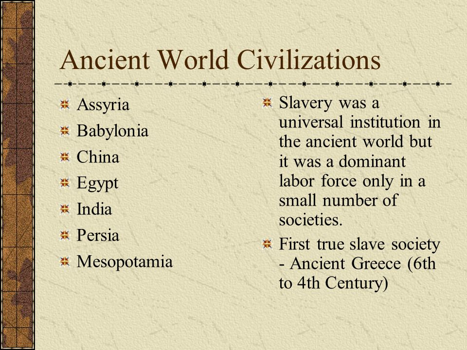 Ancient World Civilizations Assyria Babylonia China Egypt India Persia Mesopotamia Slavery was a universal institution in the ancient world but it was