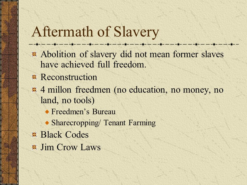 Aftermath of Slavery Abolition of slavery did not mean former slaves have achieved full freedom. Reconstruction 4 millon freedmen (no education, no mo