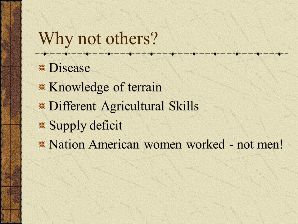 Why not others? Disease Knowledge of terrain Different Agricultural Skills Supply deficit Nation American women worked - not men!