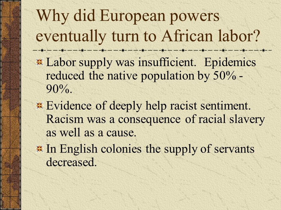 Why did European powers eventually turn to African labor? Labor supply was insufficient. Epidemics reduced the native population by 50% - 90%. Evidenc