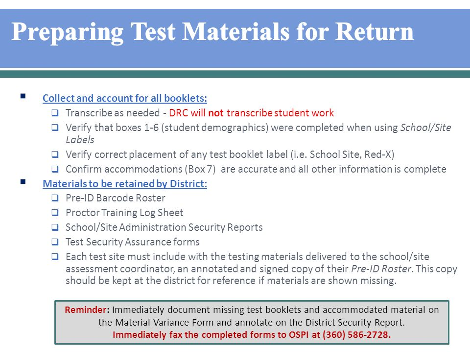 Collect and account for all booklets: Transcribe as needed - DRC will not transcribe student work Verify that boxes 1-6 (student demographics) were completed when using School/Site Labels Verify correct placement of any test booklet label (i.e.
