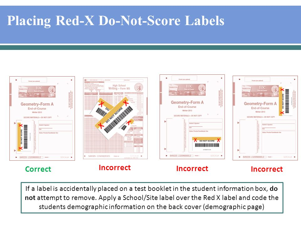 Placing Red-X Do-Not-Score Labels Correct Incorrect If a label is accidentally placed on a test booklet in the student information box, do not attempt to remove.
