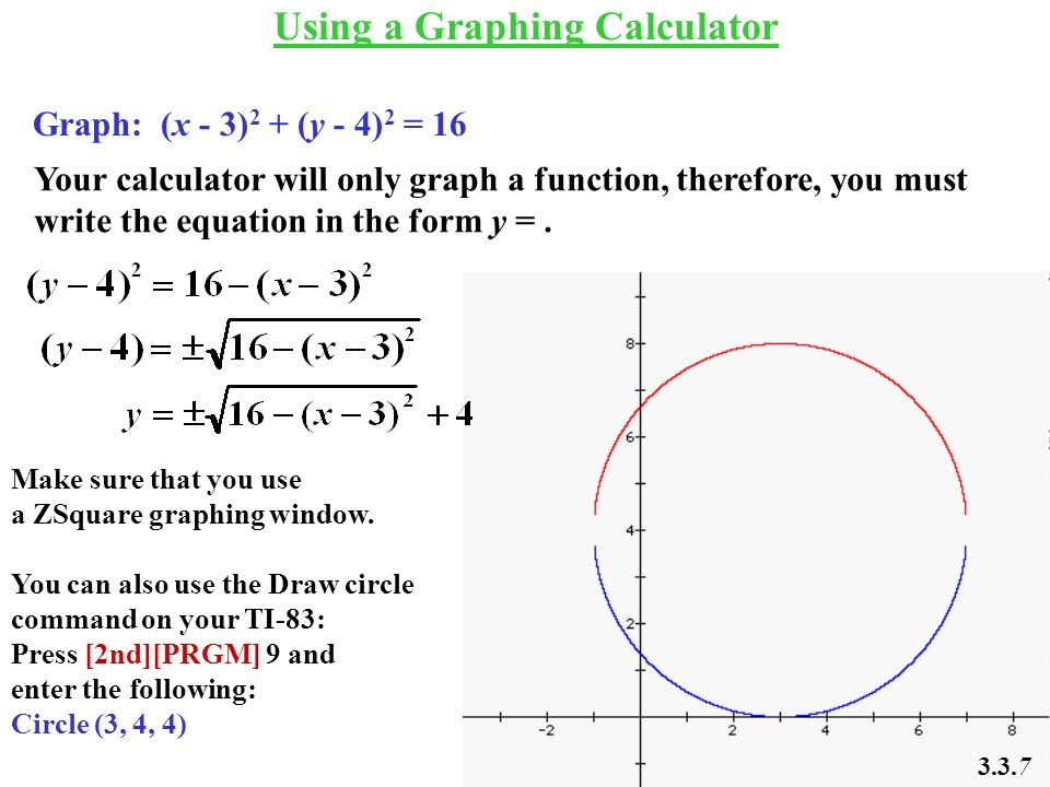 Using a Graphing Calculator Graph: (x - 3) 2 + (y - 4) 2 = 16 Your calculator will only graph a function, therefore, you must write the equation in th