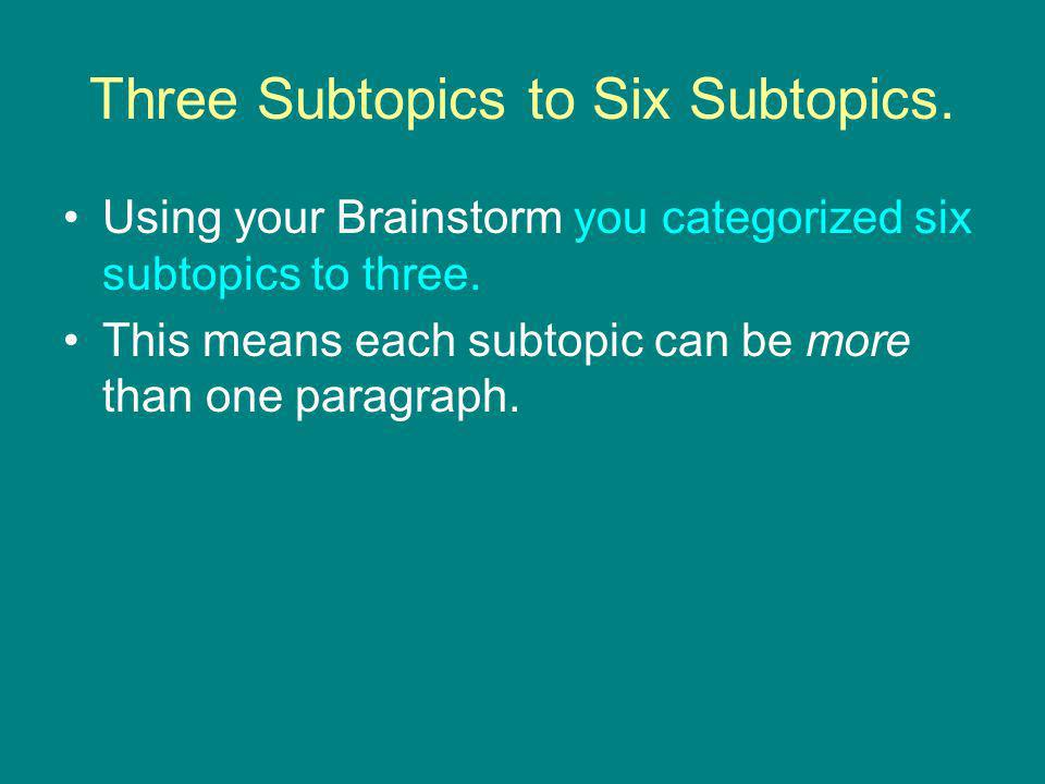 Three Subtopics to Six Subtopics. Using your Brainstorm you categorized six subtopics to three.
