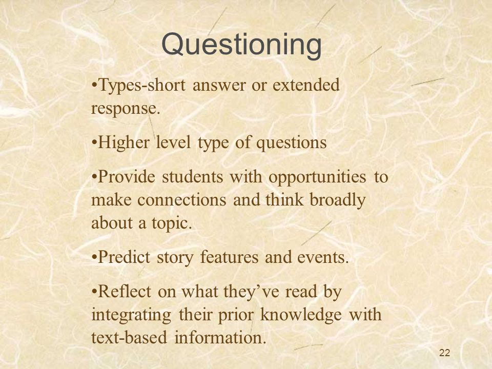 22 Questioning Types-short answer or extended response. Higher level type of questions Provide students with opportunities to make connections and thi
