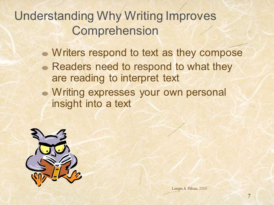 7 Understanding Why Writing Improves Comprehension Writers respond to text as they compose Readers need to respond to what they are reading to interpr