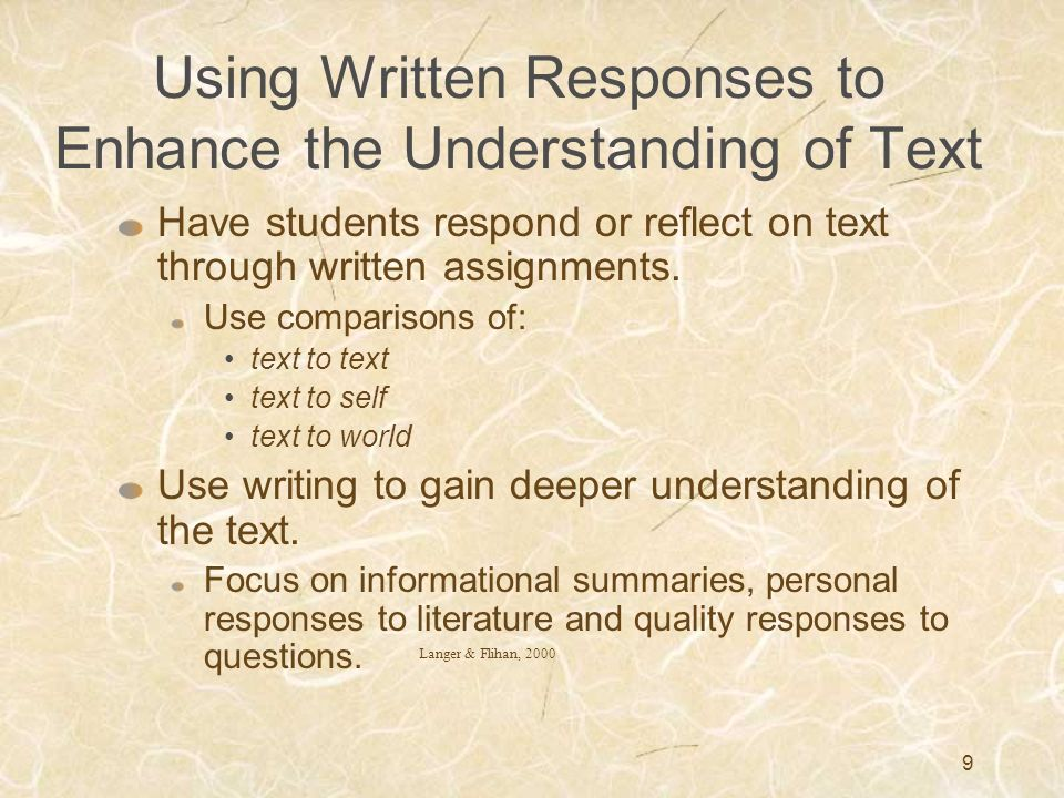 9 Using Written Responses to Enhance the Understanding of Text Have students respond or reflect on text through written assignments. Use comparisons o