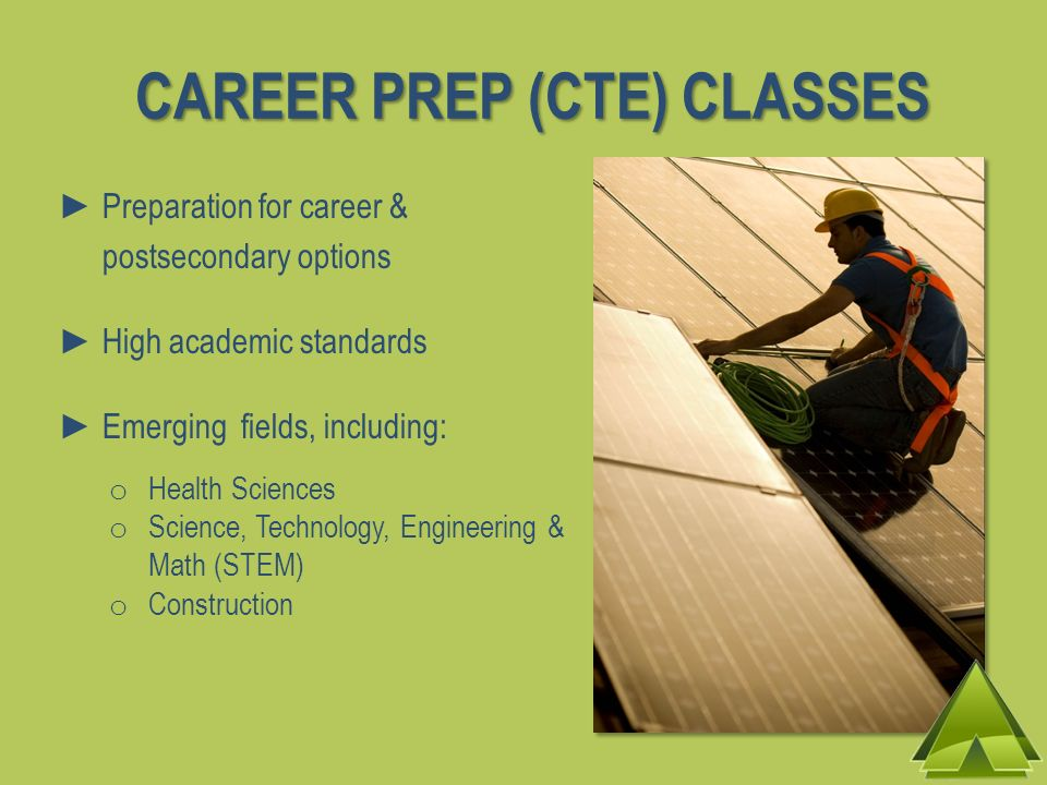 CAREER PREP (CTE) CLASSES Preparation for career & postsecondary options High academic standards Emerging fields, including: o Health Sciences o Science, Technology, Engineering & Math (STEM) o Construction