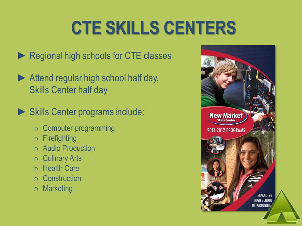 CTE SKILLS CENTERS Regional high schools for CTE classes Attend regular high school half day, Skills Center half day Skills Center programs include: o Computer programming o Firefighting o Audio Production o Culinary Arts o Health Care o Construction o Marketing